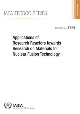 Applications of research reactors towards research on materials for nuclear fusion technology: proceedings of a technical meeting held in Vienna, 27-29 June 201 - IAEA-TECDOC Series 1724 (Paperback)