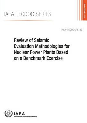 Review of seismic evaluation methodologies for nuclear power plants based on a benchmark exercise - IAEA-TECDOC Series 1722 (Paperback)