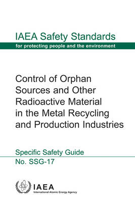 Control of orphan sources and other radioactive material in the metal recycling and production industries: specific safety guide - IAEA safety standards series SSG-17 (Paperback)