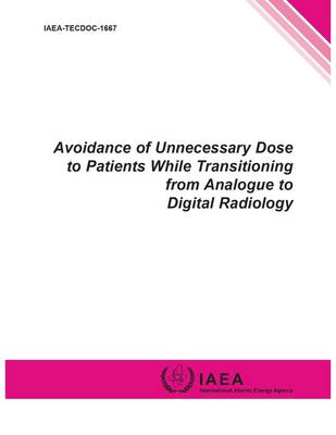 Avoidance of unnecessary dose to patients while transitioning from analogue to digital radiology - IAEA-TECDOC Series 1667 (Paperback)