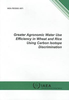 Greater agronomic water use efficiency in wheat and rice using carbon isotope discrimination - IAEA-TECDOC Series 1671 (Paperback)