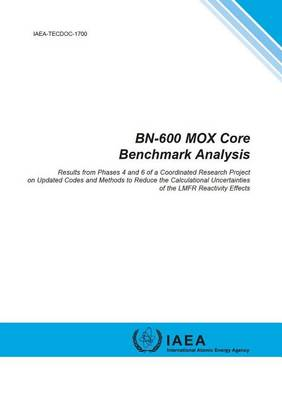 BN-600 MOX Core Benchmark Analysis: Results from Phases 4 and 6 of a Coordinated Research Project on Updated Codes and Methods to Reduce the Calculational Uncertainties of the LMFR Reactivity Effects - IAEA TECDOC Series (Paperback)