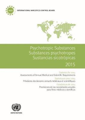 Psychotropic substances for 2015: statistics for 2014, assessments of annual medical and scientific requirements for substances in schedules II, III and IV of the Convention on Psychotropic Substances of 1971 (Paperback)