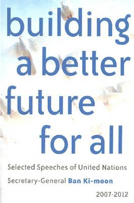 Building a Better Future for All: Selected Speeches of United Nations Secretary-General Ban Ki-moon 2007-2012 (Hardback)