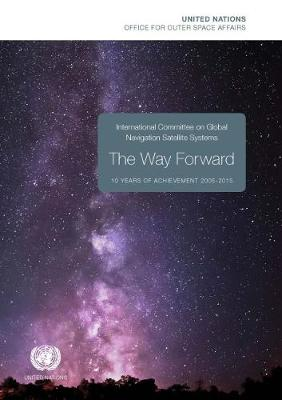 International Committee on Global Navigation Satellite Systems (ICG): the way forward, 10 years of achievement 2005-2015 (Paperback)