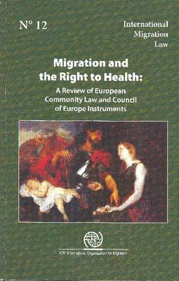 Migration and Right to Health: A Review of European Community Law and Council of Europe Instruments - International Migration Law No. 12 (Paperback)