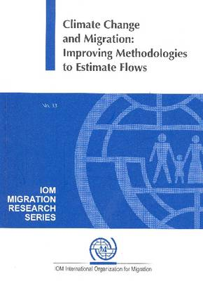 Climate Change and Migration: Improving Methodologies to Estimate Flows - IOM Migration Research Series No. 33 (Paperback)