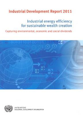 Industrial development report 2011: industrial energy efficiency for sustainable wealth creation , capturing environmental, economic and social dividends (Paperback)