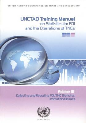 UNCTAD Training Manual on Statistics for Foreign Direct Investment and Operations of Transnational Corporations: Collecting and Reporting FDI/TNC Statistics, Institutional Issues, Volume 3 (Paperback)