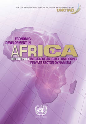 Economic development in Africa report 2013: intra-African trade, unlocking private sector dynamism in Africa (Paperback)