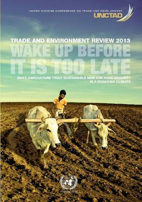 Trade and environment review 2013: wake up before it is too late - make agriculture truly sustainable now for food security in a changing climate (Paperback)