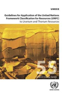 Guidelines for application of the United Nations Framework Classification for Resources (UNFC) to Uranium and Thorium resources - ECE energy series 55 (Paperback)