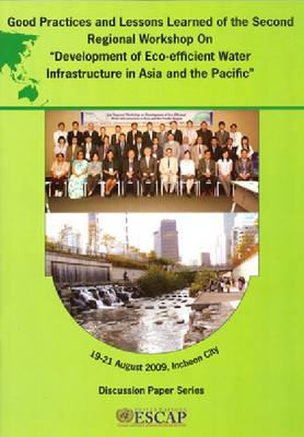 Good Practices and Lessons Learned of the Second Regional Workshop on Development of Eco-efficient Water Infrastructure in Asia and the Pacific (Paperback)