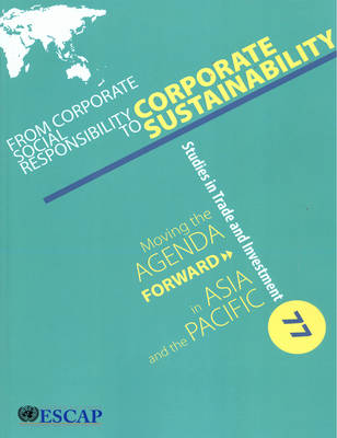 From corporate social responsibility to corporate sustainability: moving the agenda forward in Asia and the Pacific - Studies in trade and investment 77 (Paperback)