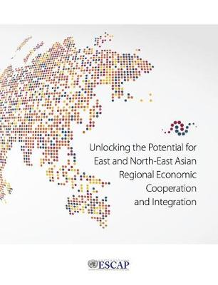 Unlocking the potential for east and north-east Asian regional economic cooperation and integration (Paperback)