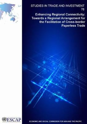 Enhancing regional connectivity: towards a regional arrangement for the facilitation of cross-border paperless trade - Studies in trade and investment 78 (Paperback)
