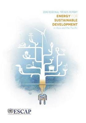 Energy for sustainable development in Asia and the Pacific: 2016 regional trends report (Paperback)