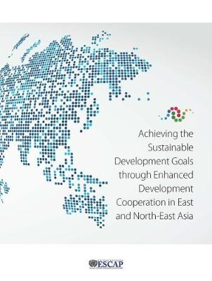 Achieving the sustainable development goals through enhanced development cooperation in east and north-east Asia (Paperback)