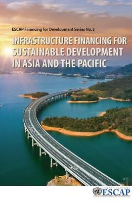 Infrastructure Financing for Sustainable Development in Asia and the Pacific - ESCAP Financing for Development Series (Paperback)