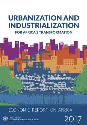 Economic report on Africa 2017: urbanization and industrialization for Africa's transformation (Paperback)