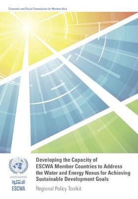 Developing the capacity of ESCWA member countries to address the water and energy nexus for achieving sustainable development goals: regional policy toolkit (Paperback)