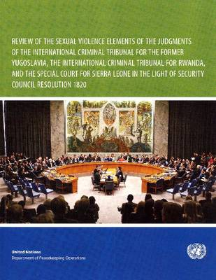 Review of the Sexual Violence Elements of the Judgements of the International Criminal Tribunal for the Former Yugoslavia, the International Criminal Tribunal for Rwanda, and the Special Court for Sierra Leone in the Light of Security Council Resolution 1820 (Paperback)
