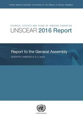 Sources, effects and risks of ionizing radiation: United Nations Scientific Committee on the Effects of Atomic Radiation, (UNSCEAR) 2016 report to the General Assembly, with scientific annexes A and B (Paperback)
