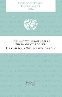 Civil society and disarmament 2016: civil society engagement in disarmament process , the case for a nuclear weapons ban (Paperback)