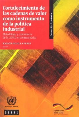 Fortalecimiento de las Cadenas de Valor como Instrumento de la Politica Industrial: Metodologia y Experiencia de la Cepal en Centroamerica - Libros de la CEPAL (Paperback)