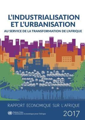 Rapport Economique sur L'Afrique 2017: l'industrialisation et l'urbanisation au Service de la Transformation de l'Afrique - Rapport Economique L'Afrique (Paperback)