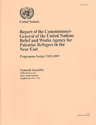 Report of the Commissioner-General of the United Nations Relief and Works Agency for Palestine Refugees in the Near East: Programme budget 2012 to 2013 (Paperback)