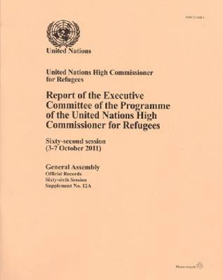 Report of the Executive Committee of the Programme of the United Nations High Commisioner for Refugees: Sixty-second Session, 3 to 7 Octo ber 2011 (Paperback)