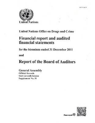 United Nations Office on Drugs and Crime: financial report and audited financial statements for the biennium ended 31 December 2011 and report of the Board of Auditors - Official records Session 67: sup (Paperback)