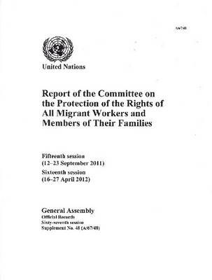 Report of the Committee on the Protection of the Rights of All Migrant Workers and Members of Their Families: fifteenth session (12-23 September 2011), sixteenth session (16-27 April 2012) - Official records Session 67: sup (Paperback)