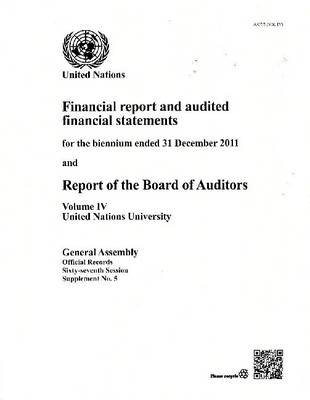 Financial report and audited financial statements for the biennium ended 31 December 2011 and report of the Board of Auditors: Vol. 4: United Nations University - Official records Session 67: sup (Paperback)