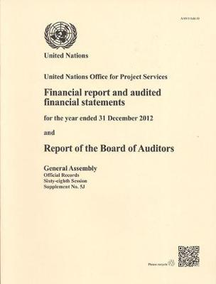 United Nations Office for Project Services: financial report and audited financial statements for the biennium ended 31 December 2012 and report of the Board of Auditors - Official records Session 68: sup (Paperback)