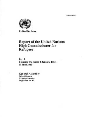 Report of the United Nations High Commissioner for Refugees part 1 covering the period from 1 January 2012 to 30 June 2013 - Official records Session 68: sup (Paperback)
