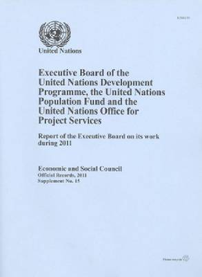 Executive Board of the United Nations Development Programme/United Nations Population Fund: report of the Executive Board on its work during 2011 - Official records, 2011: supplement 15 (Paperback)