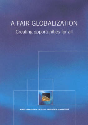 A Fair Globalization: Creating Opportunities for All (Paperback)