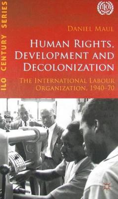 Human Rights, Development and Decolonization: The International Labour Organization, 1940-70 (Hardback)
