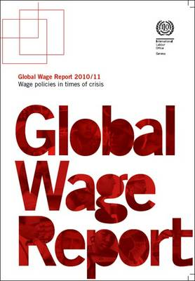 Global Wage Report 2010/2011: Wage Policies in Times of Crisis (Paperback)