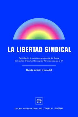 La Libertad Sindical. Recopilacion De Decisiones Y Principios Del Comite De Libertad Sindical Del Consejo De Administracion De La OIT. Cuarta Edicion (revisada) (Paperback)