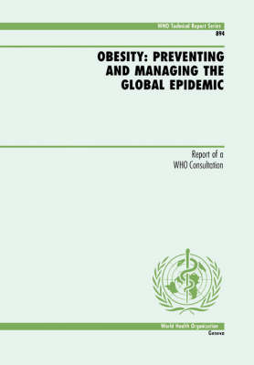 Obesity: Preventing and Managing the Global Epidemic - Report of a WHO Consultation - WHO Technical Report Series No. 894 (Paperback)