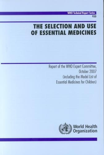 The selection and use of essential medicines: report of the WHO Expert Committee, October 2007 (including the model list of essential medicines for children) - WHO technical report series 950 (Paperback)