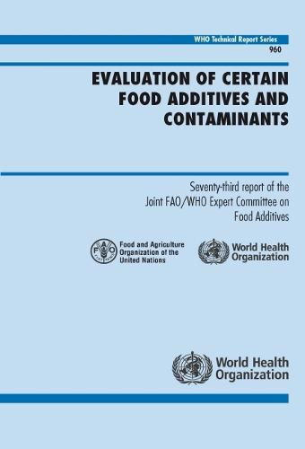 Evaluation of Certain Food Additives and Contaminants: Seventy-third Report of the Joint FAO/WHO Expert Committee on Food Additives - Technical Report Series No 960 (CD-ROM)