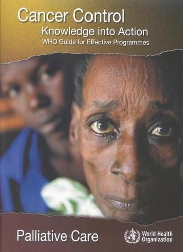 Cancer Control: Knowledge into Action. Who Guide for Effective Programmes: Palliative Care (Paperback)