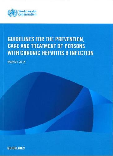 Guidelines for the Prevention Care and Treatment of Persons with Chronic Hepatitis B Infection: Mar-15 (Paperback)