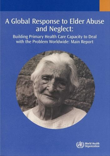 A Global Response to Elder Abuse and Neglect: Building Primary Health Care Capacity to Deal with the Problem Worldwide. Main Report (Paperback)