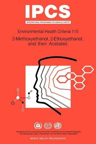 2-Methoxyethanol, 2-Ethoxyethanol and Their Acetates - Environmental Health Criteria 115 (Paperback)