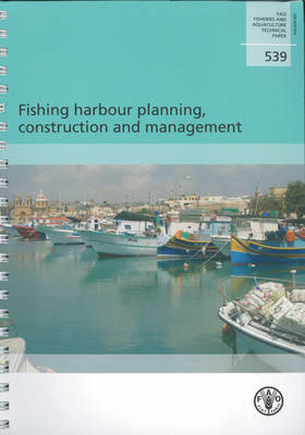 Fishing Harbour Planning, Construction and Management - FAO Fisheries and Aquaculture Technical Paper 539 (Paperback)